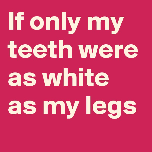 If only my teeth were as white as my legs