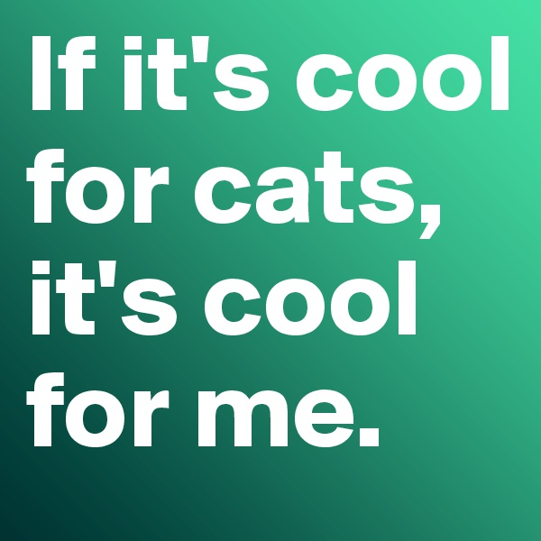 If it's cool for cats, it's cool for me.