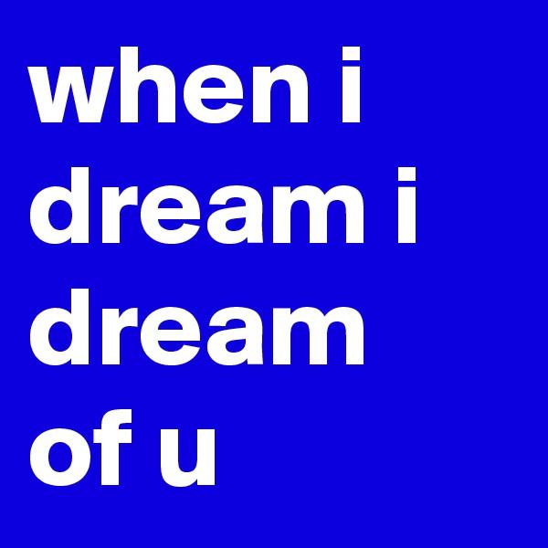 when i dream i dream of u