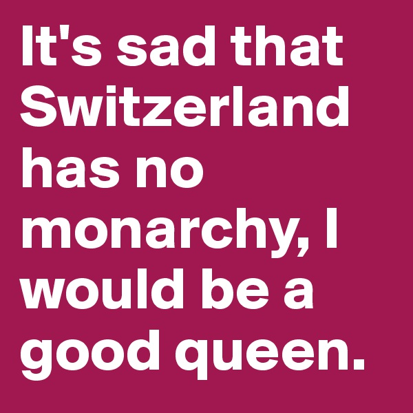 It's sad that Switzerland has no monarchy, I would be a good queen.
