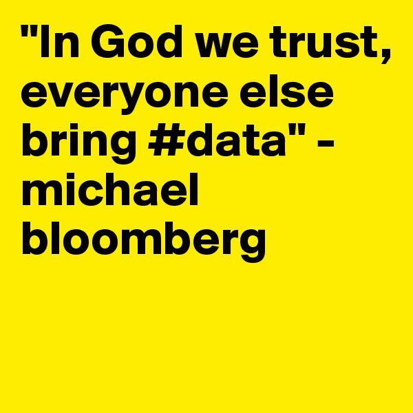 """In God we trust, everyone else bring #data"" - michael bloomberg"