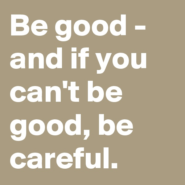 Be good - and if you can't be good, be careful.
