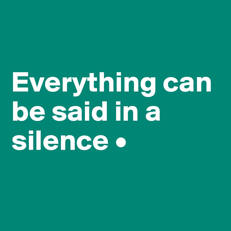 Everything can be said in a silence •