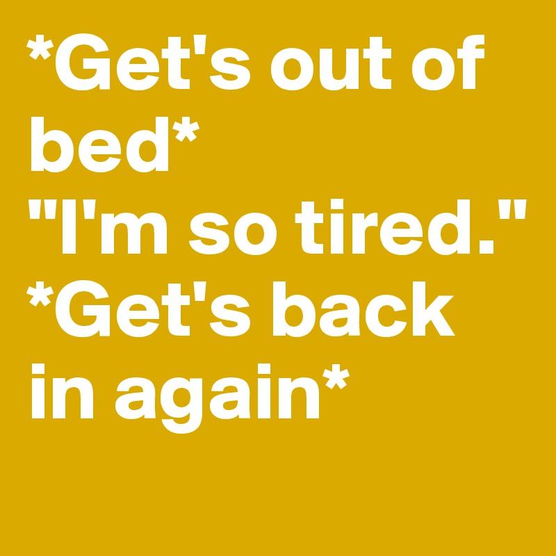 "*Get's out of bed* ""I'm so tired."" *Get's back in again*"