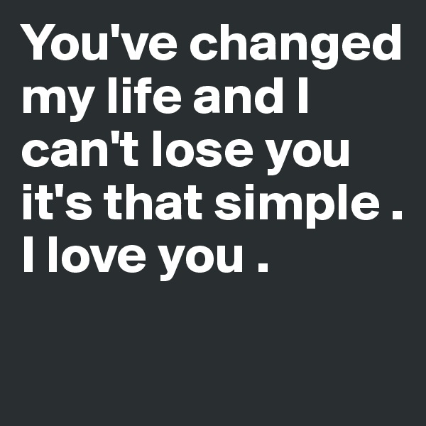 You've changed my life and I can't lose you it's that simple . I love you .