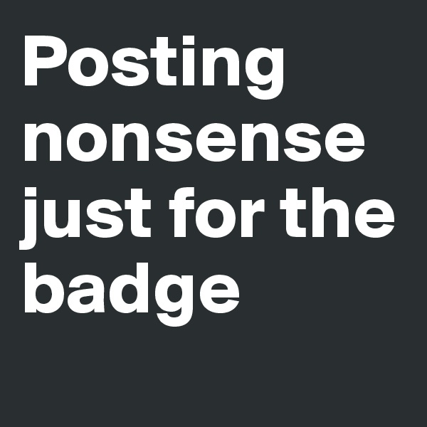 Posting nonsense just for the badge