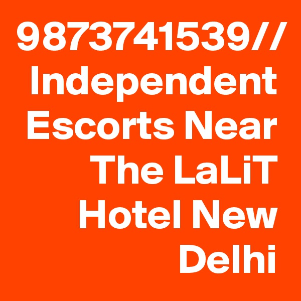 9873741539// Independent Escorts Near The LaLiT Hotel New Delhi