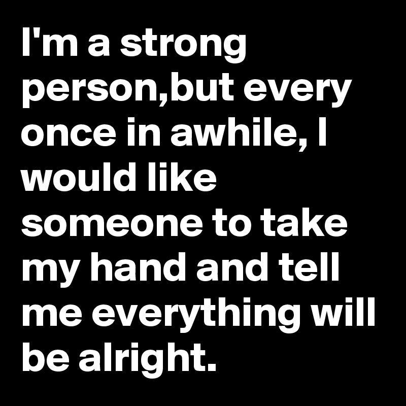 I'm a strong person,but every once in awhile, I would like someone to take my hand and tell me everything will be alright.