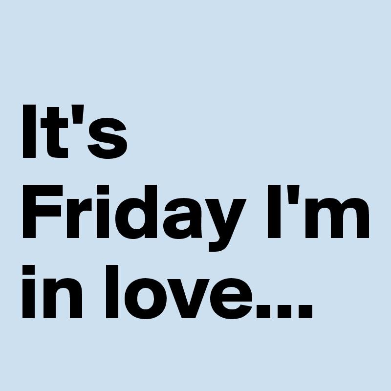 It's Friday I'm in love...