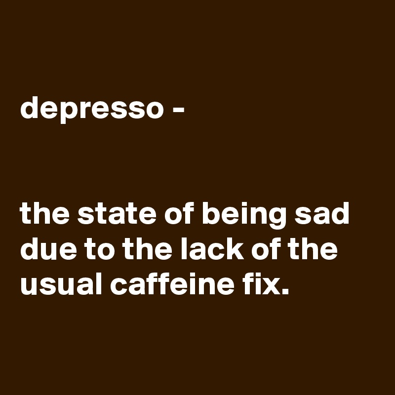 depresso -   the state of being sad due to the lack of the usual caffeine fix.