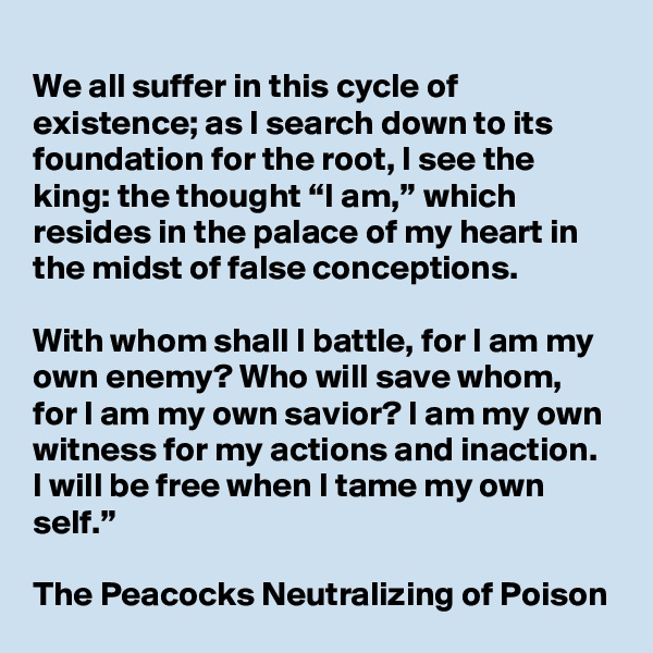 """We all suffer in this cycle of existence; as I search down to its  foundation for the root, I see the king: the thought """"I am,"""" which  resides in the palace of my heart in the midst of false conceptions.  With whom shall I battle, for I am my own enemy? Who will save whom,  for I am my own savior? I am my own witness for my actions and inaction.  I will be free when I tame my own self.""""      The Peacocks Neutralizing of Poison"""