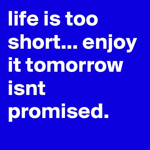life is too short... enjoy it tomorrow  isnt promised.
