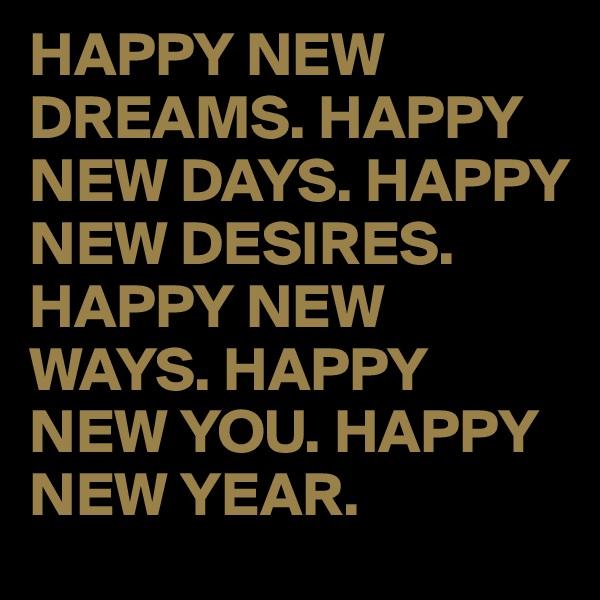 HAPPY NEW DREAMS. HAPPY NEW DAYS. HAPPY NEW DESIRES. HAPPY NEW WAYS. HAPPY NEW YOU. HAPPY NEW YEAR.