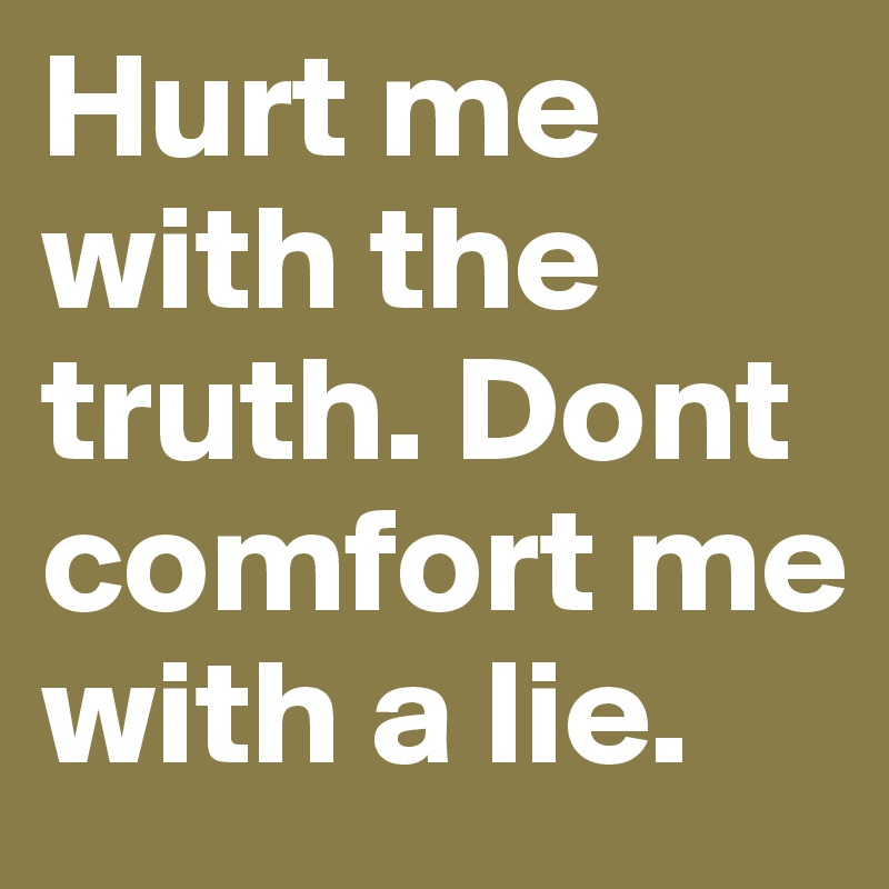 Hurt Me With The Truth Dont Comfort Me With A Lie Post By