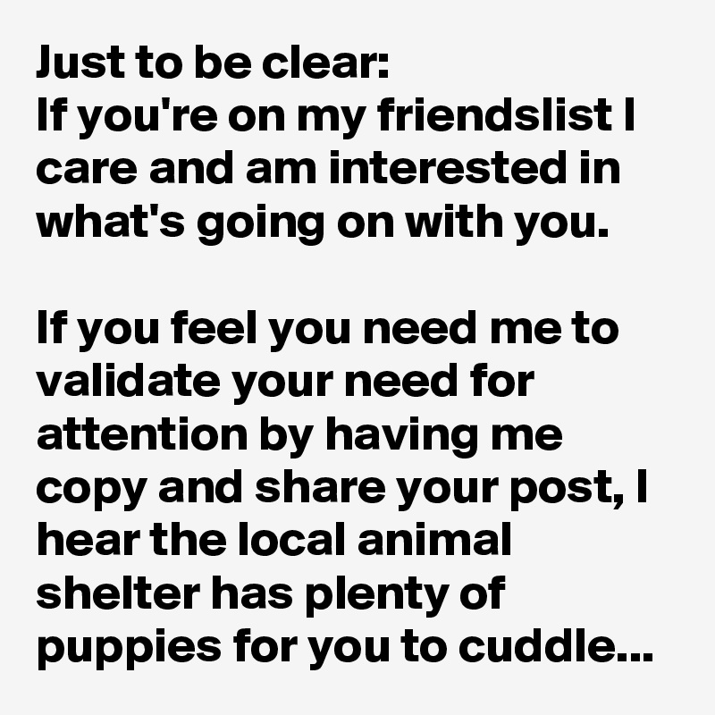 Just to be clear: If you're on my friendslist I care and am interested in what's going on with you.  If you feel you need me to validate your need for attention by having me copy and share your post, I hear the local animal shelter has plenty of puppies for you to cuddle...