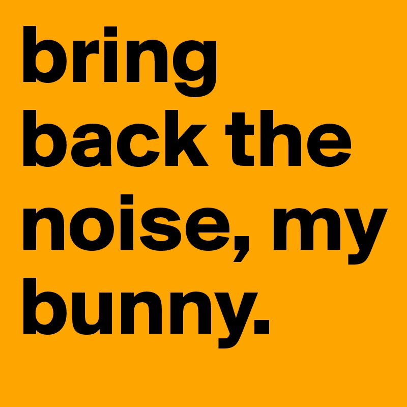 bring back the noise, my bunny.