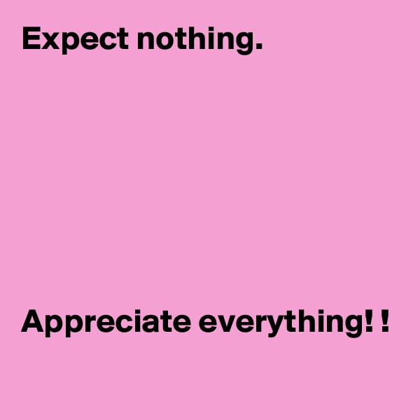 Expect nothing.         Appreciate everything! !