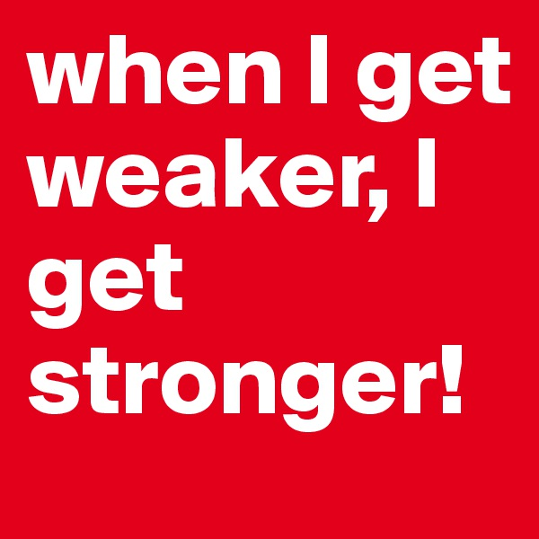 when I get weaker, I get stronger!