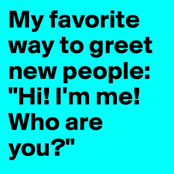 """My favorite way to greet new people: """"Hi! I'm me! Who are you?"""""""