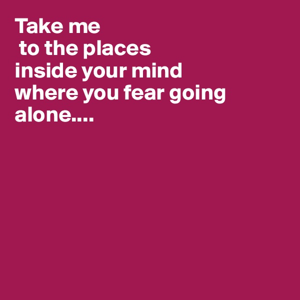 Take me  to the places inside your mind where you fear going alone....
