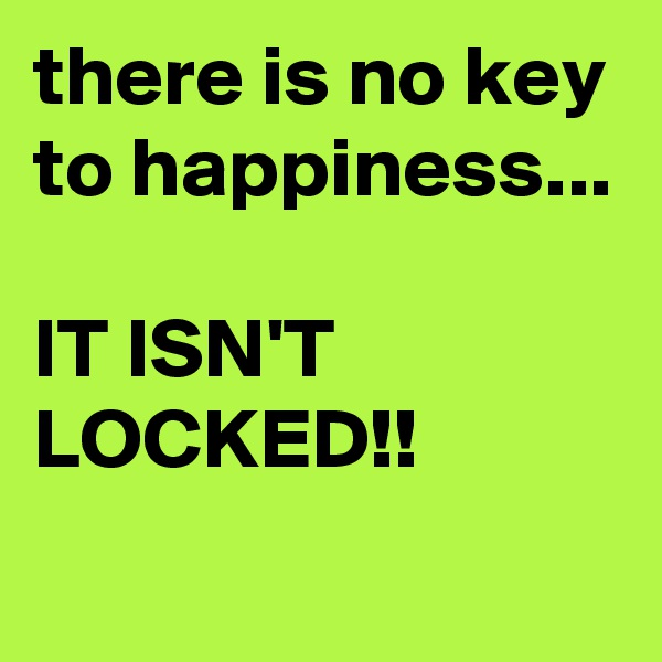 there is no key to happiness...  IT ISN'T LOCKED!!