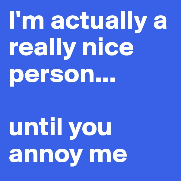I'm actually a really nice person...  until you annoy me