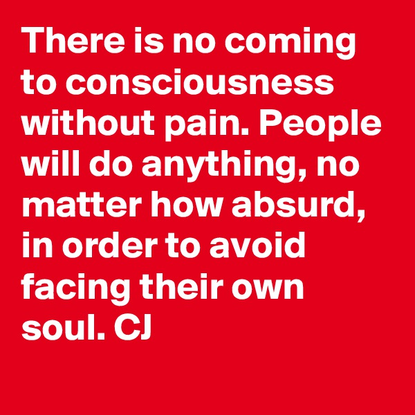 There is no coming to consciousness without pain. People will do anything, no matter how absurd, in order to avoid facing their own soul. CJ