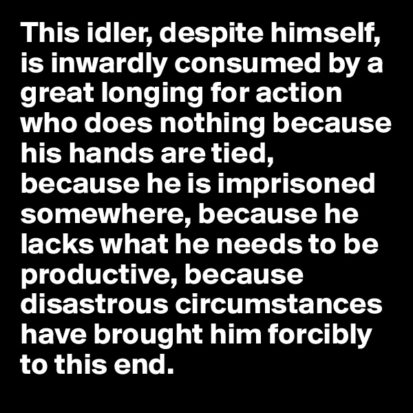 This idler, despite himself, is inwardly consumed by a great longing for action who does nothing because his hands are tied,  because he is imprisoned somewhere, because he lacks what he needs to be productive, because disastrous circumstances have brought him forcibly to this end.