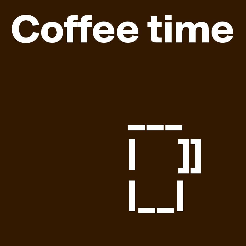 Coffee time                              ___               |     ]]               |__|