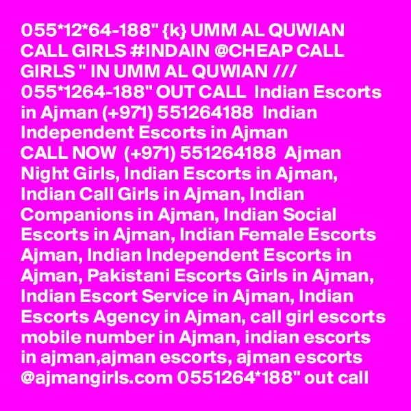 "055*12*64-188"" {k} UMM AL QUWIAN CALL GIRLS #INDAIN @CHEAP CALL GIRLS "" IN UMM AL QUWIAN /// 055*1264-188"" OUT CALL  Indian Escorts in Ajman (+971) 551264188  Indian Independent Escorts in Ajman CALL NOW  (+971) 551264188  Ajman Night Girls, Indian Escorts in Ajman, Indian Call Girls in Ajman, Indian Companions in Ajman, Indian Social Escorts in Ajman, Indian Female Escorts Ajman, Indian Independent Escorts in Ajman, Pakistani Escorts Girls in Ajman, Indian Escort Service in Ajman, Indian Escorts Agency in Ajman, call girl escorts mobile number in Ajman, indian escorts in ajman,ajman escorts, ajman escorts @ajmangirls.com 0551264*188"" out call"