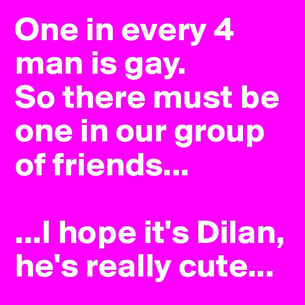 One in every 4 man is gay.  So there must be one in our group of friends...  ...I hope it's Dilan, he's really cute...