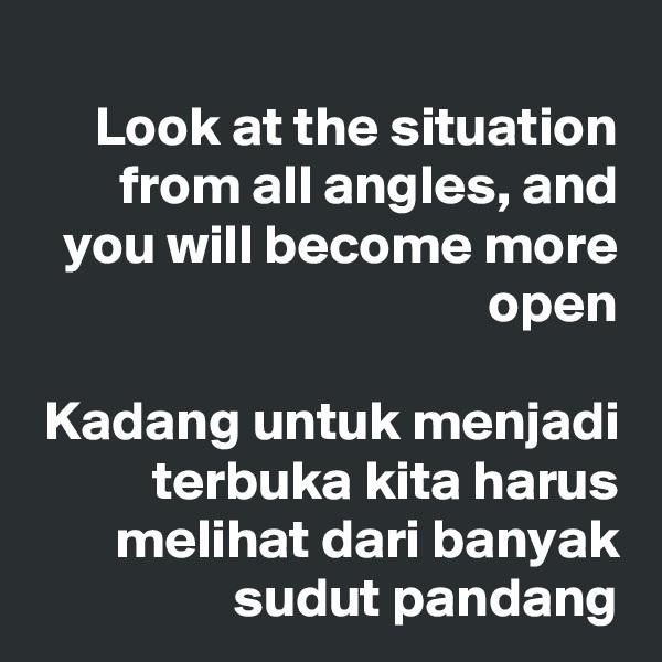 Look at the situation from all angles, and you will become more open  Kadang untuk menjadi terbuka kita harus melihat dari banyak sudut pandang