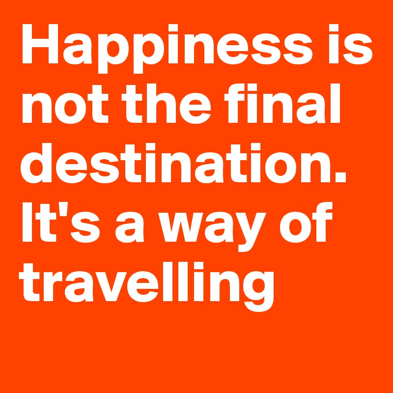 Happiness is not the final destination. It's a way of travelling