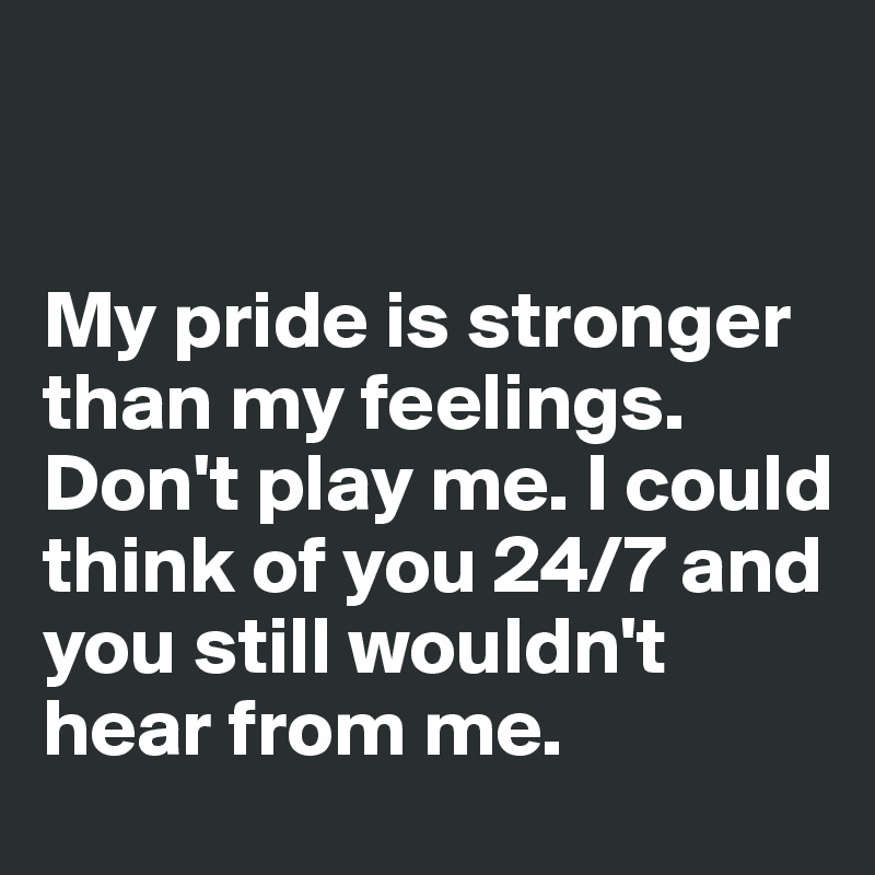 My Pride Is Stronger Than My Feelings Dont Play Me I Could Think