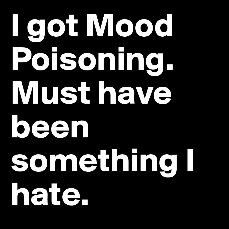 I got Mood Poisoning. Must have been something I hate.