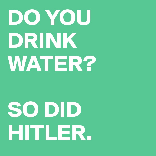 DO YOU DRINK WATER?   SO DID HITLER.