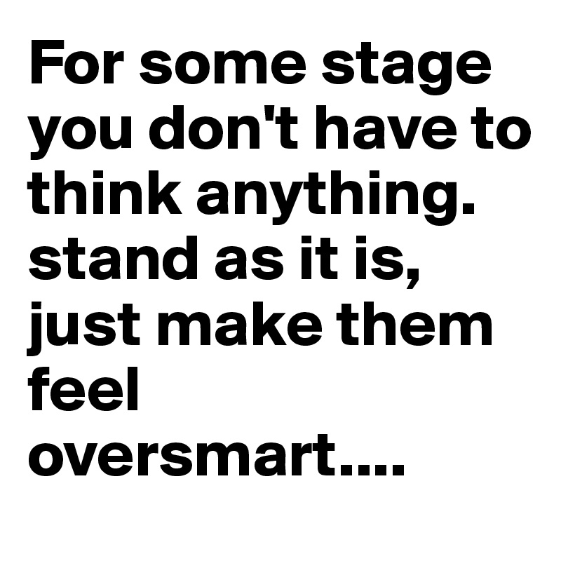 For some stage you don't have to think anything. stand as it is, just make them feel oversmart....