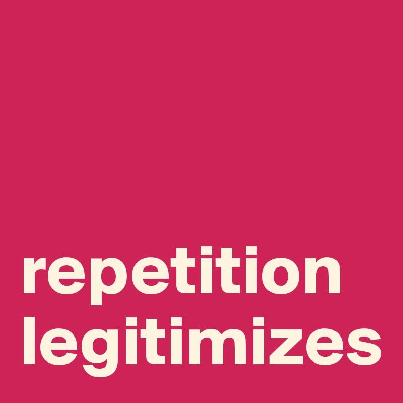 repetition legitimizes