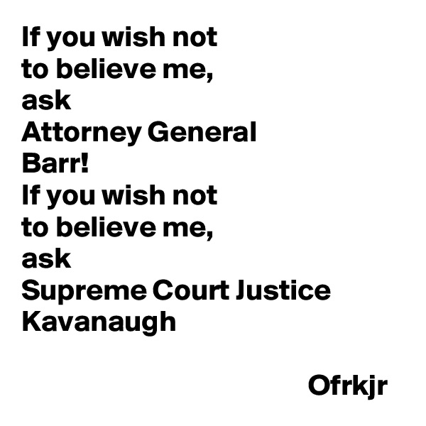 If you wish not  to believe me, ask Attorney General  Barr! If you wish not  to believe me,  ask  Supreme Court Justice Kavanaugh                                                  Ofrkjr
