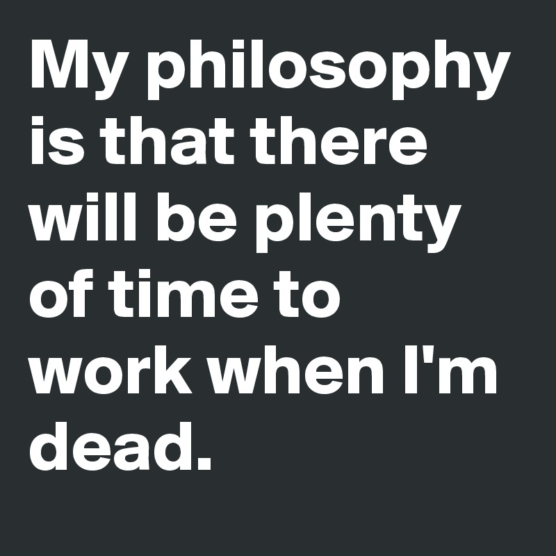 My philosophy is that there will be plenty of time to work when I'm dead.