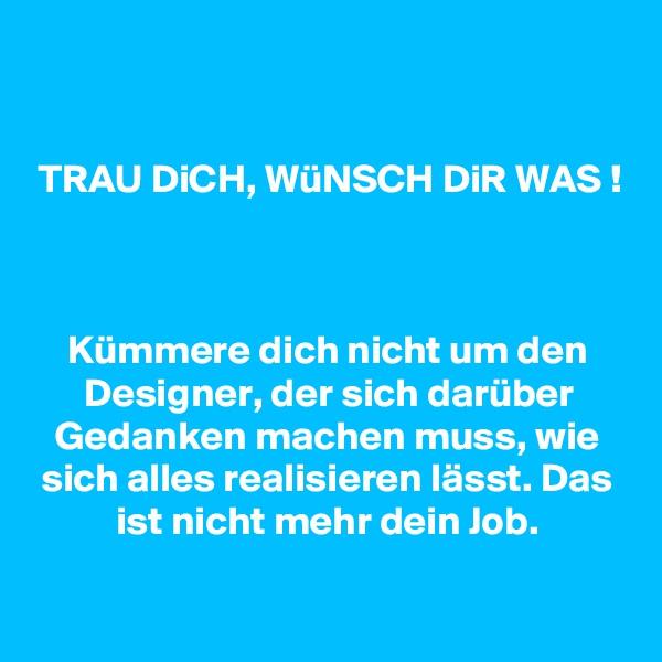 TRAU DiCH, WüNSCH DiR WAS !    Kümmere dich nicht um den Designer, der sich darüber Gedanken machen muss, wie sich alles realisieren lässt. Das ist nicht mehr dein Job.