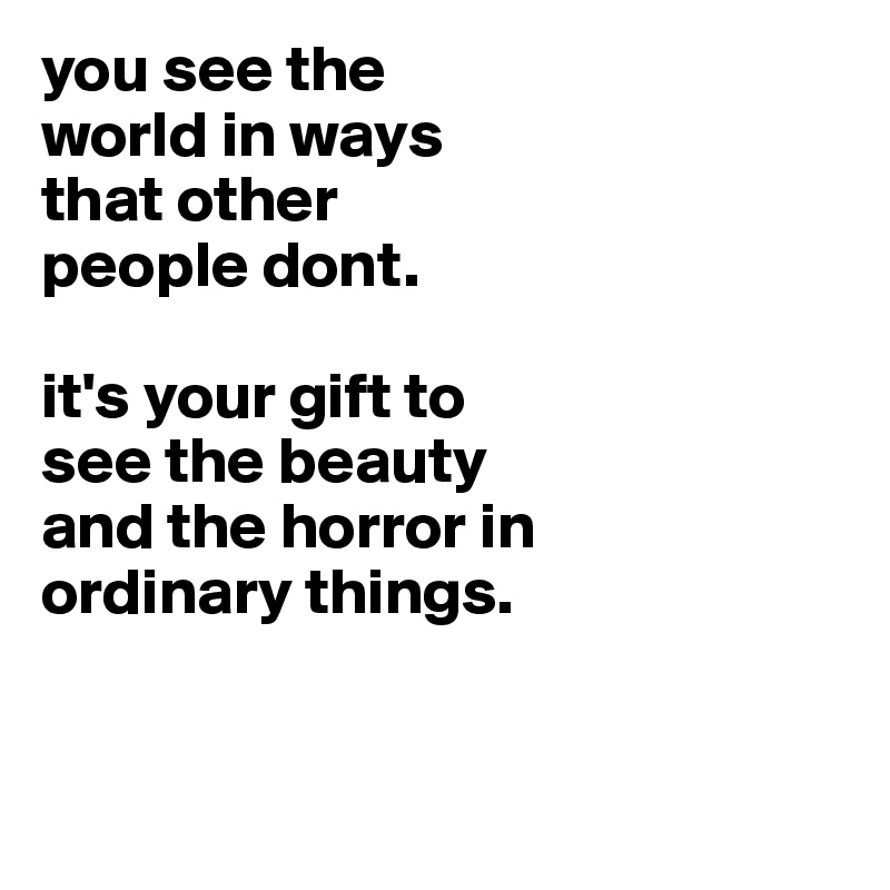 you see the world in ways that other people dont.  it's your gift to see the beauty and the horror in ordinary things.