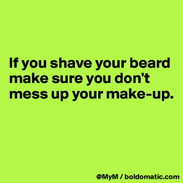 If you shave your beard make sure you don't mess up your make-up.
