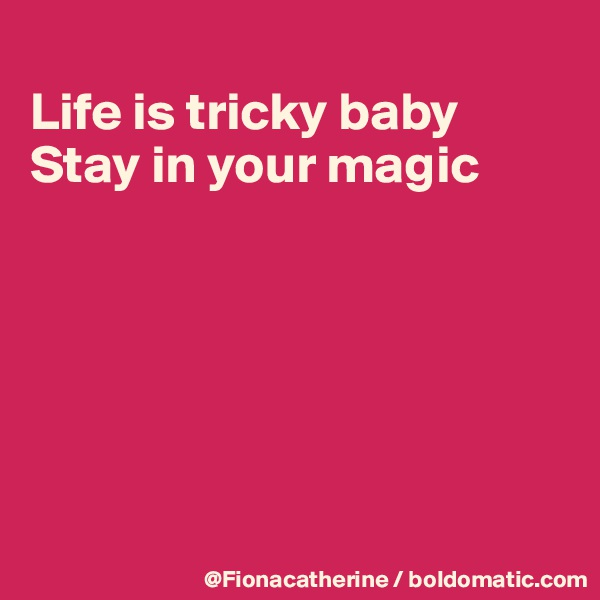 Life is tricky baby Stay in your magic