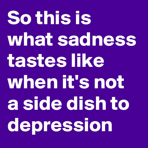 So this is what sadness tastes like when it's not a side dish to depression