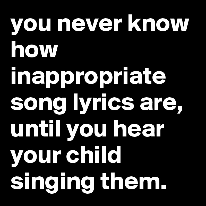 You Never Know How Inappropriate Song Lyrics Are Until You Hear Your Child Singing Them