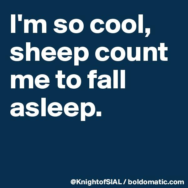 I'm so cool, sheep count me to fall asleep.