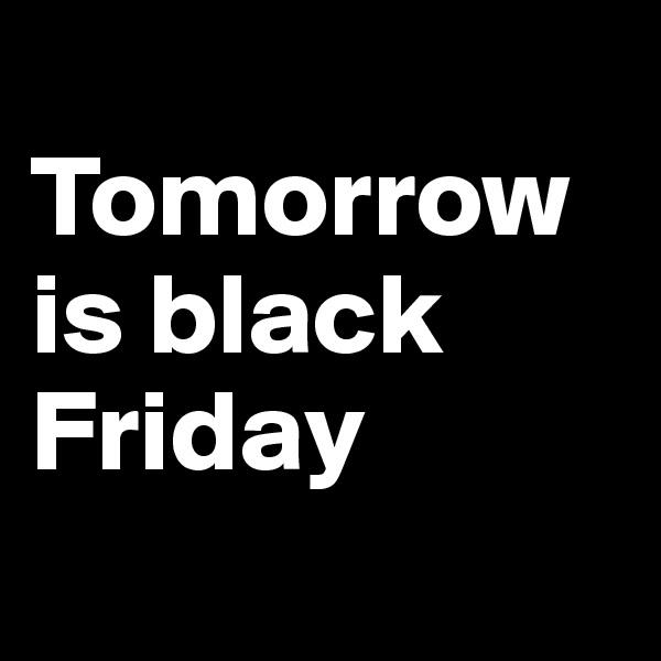 Tomorrow is black Friday