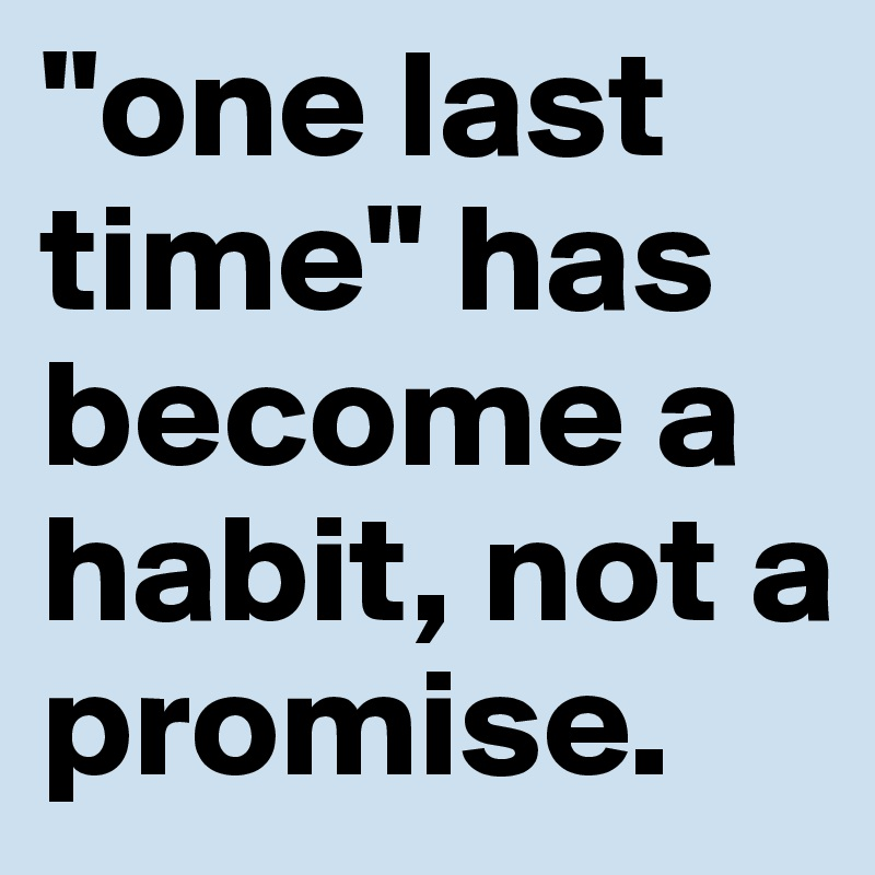 """one last time"" has become a habit, not a promise."