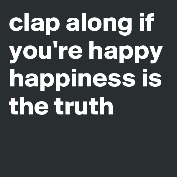 clap along if you're happy happiness is the truth